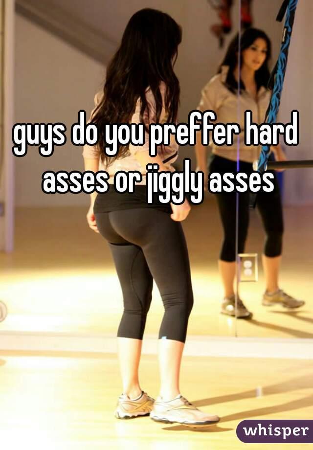guys do you preffer hard asses or jiggly asses