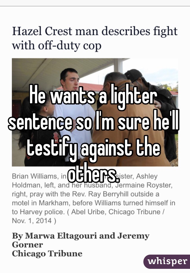 He wants a lighter sentence so I'm sure he'll testify against the others.