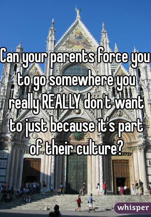 Can your parents force you to go somewhere you really REALLY don't want to just because it's part of their culture?