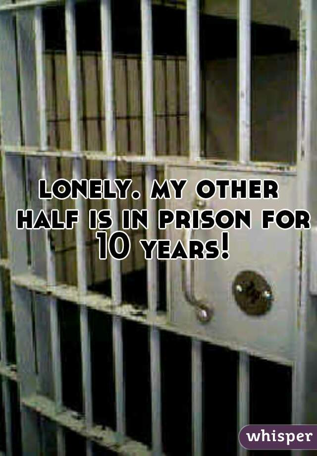lonely. my other half is in prison for 10 years!
