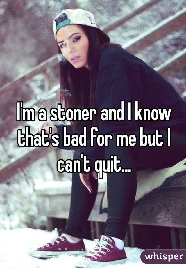 I'm a stoner and I know that's bad for me but I can't quit...