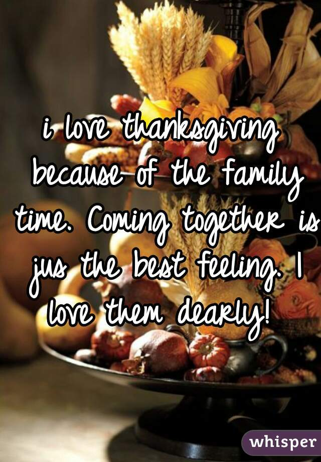 i love thanksgiving because of the family time. Coming together is jus the best feeling. I love them dearly!
