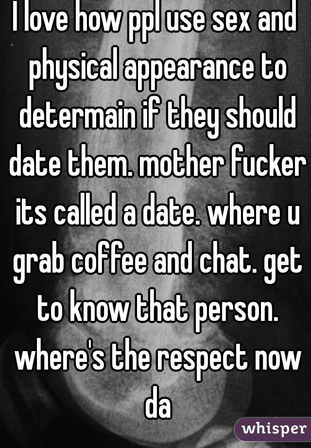 I love how ppl use sex and physical appearance to determain if they should date them. mother fucker its called a date. where u grab coffee and chat. get to know that person. where's the respect now da