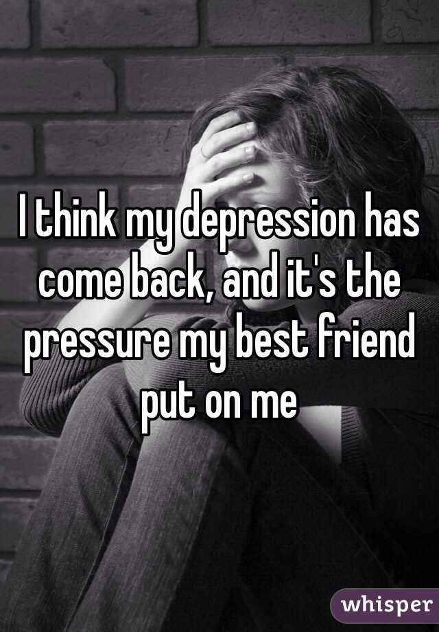 I think my depression has come back, and it's the pressure my best friend put on me