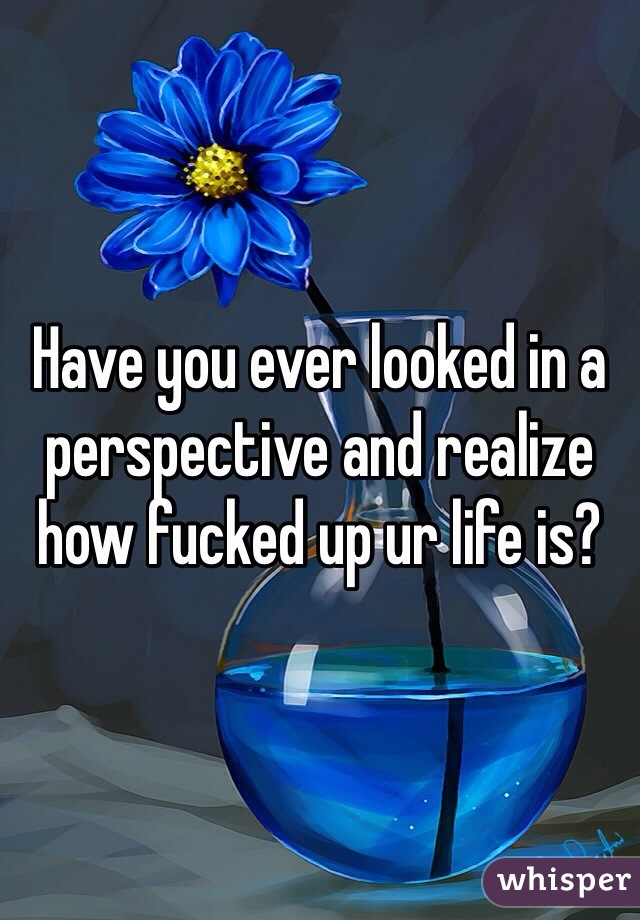 Have you ever looked in a perspective and realize how fucked up ur life is?