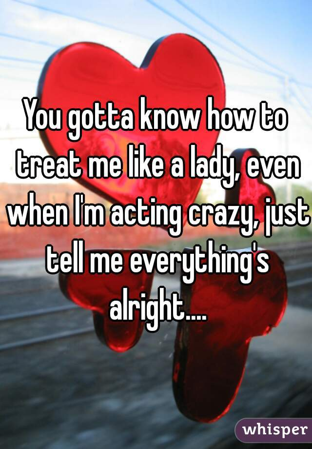 You gotta know how to treat me like a lady, even when I'm acting crazy, just tell me everything's alright....