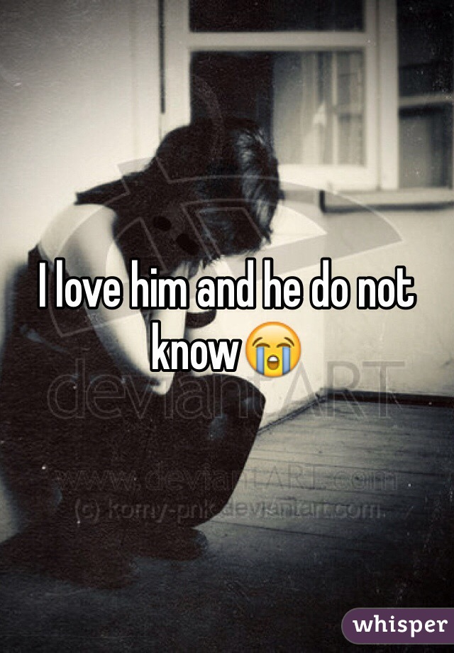 I love him and he do not know😭