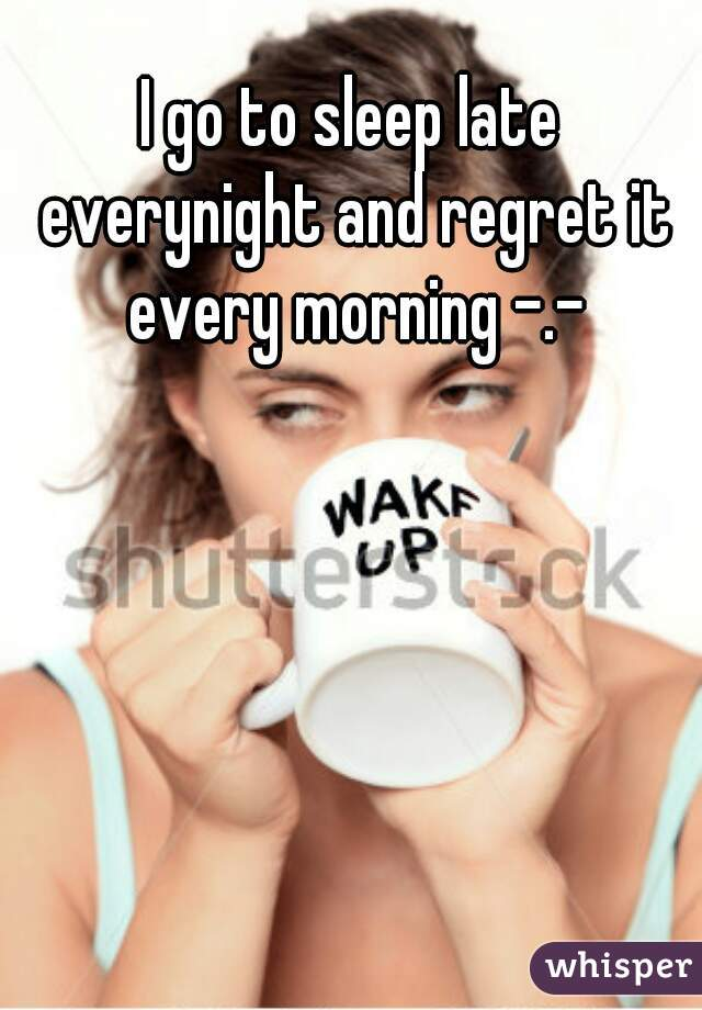 I go to sleep late everynight and regret it every morning -.-
