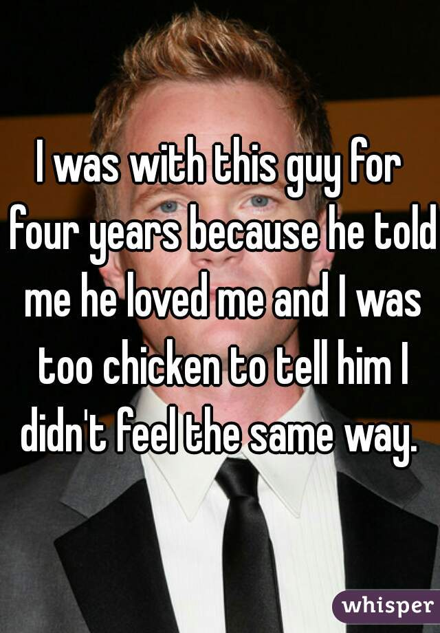 I was with this guy for four years because he told me he loved me and I was too chicken to tell him I didn't feel the same way.