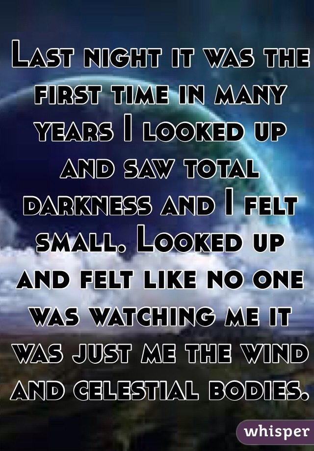 Last night it was the first time in many years I looked up and saw total darkness and I felt small. Looked up and felt like no one was watching me it was just me the wind and celestial bodies.