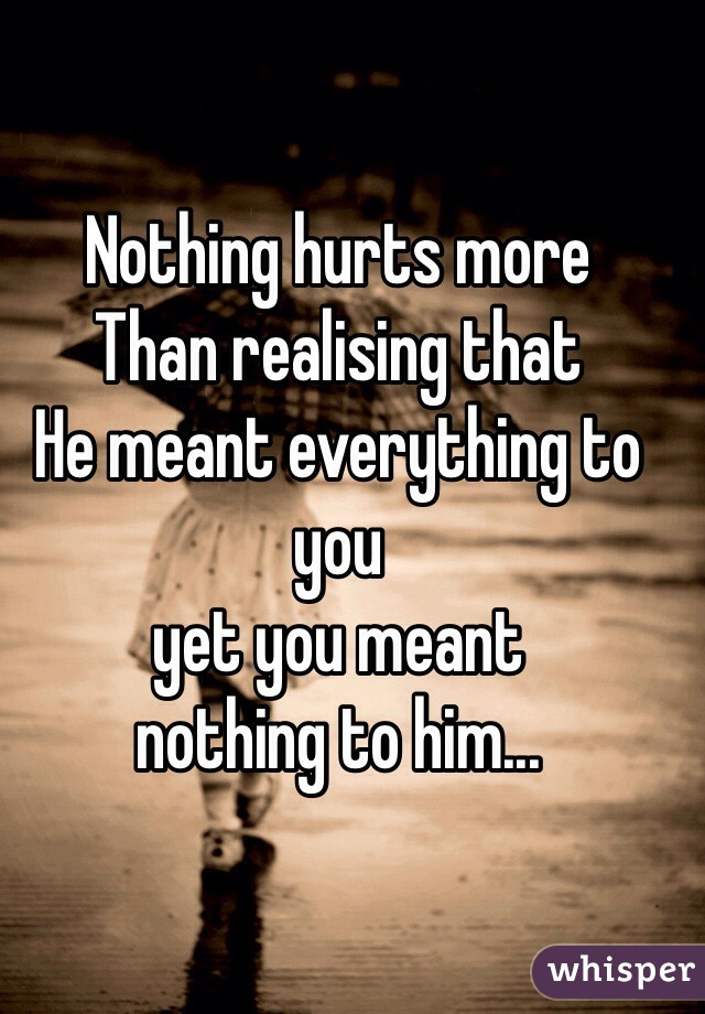 Nothing hurts more  Than realising that He meant everything to you yet you meant  nothing to him...