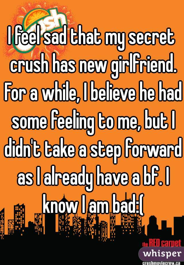 I feel sad that my secret crush has new girlfriend. For a while, I believe he had some feeling to me, but I didn't take a step forward as I already have a bf. I know I am bad:(