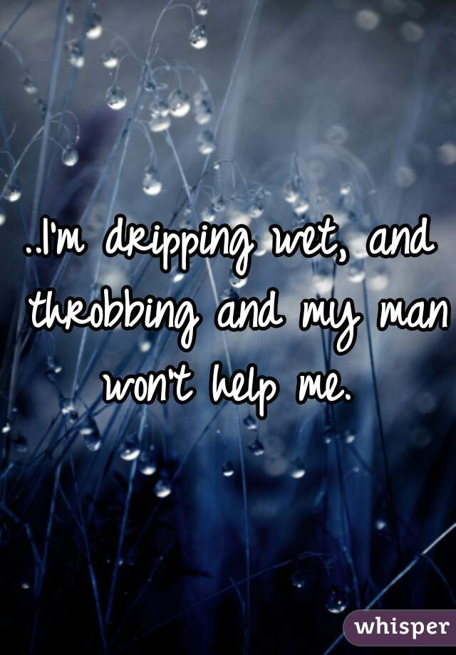 ..I'm dripping wet, and throbbing and my man won't help me.