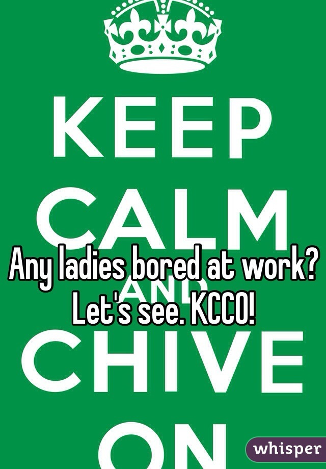 Any ladies bored at work? Let's see. KCCO!