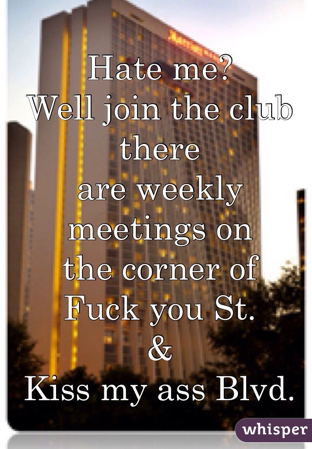Hate me?  Well join the club there  are weekly meetings on  the corner of  Fuck you St.  & Kiss my ass Blvd.