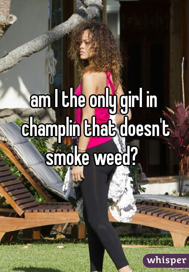 am I the only girl in champlin that doesn't smoke weed?