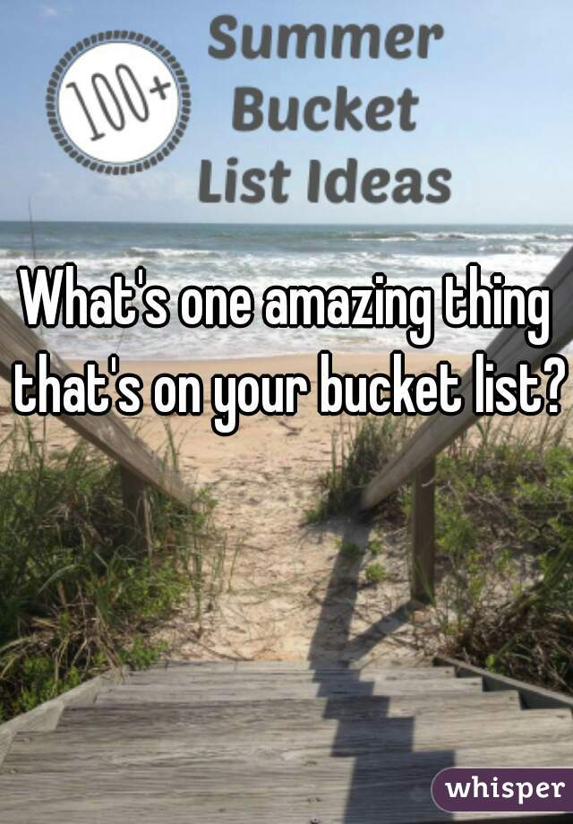 What's one amazing thing that's on your bucket list?
