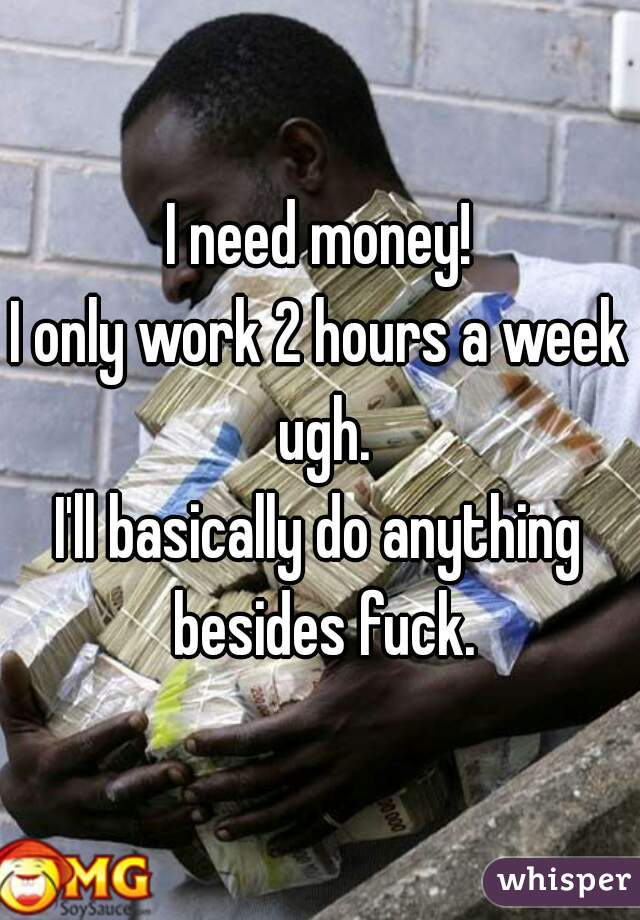I need money! I only work 2 hours a week ugh. I'll basically do anything besides fuck.