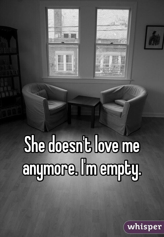 She doesn't love me anymore. I'm empty.