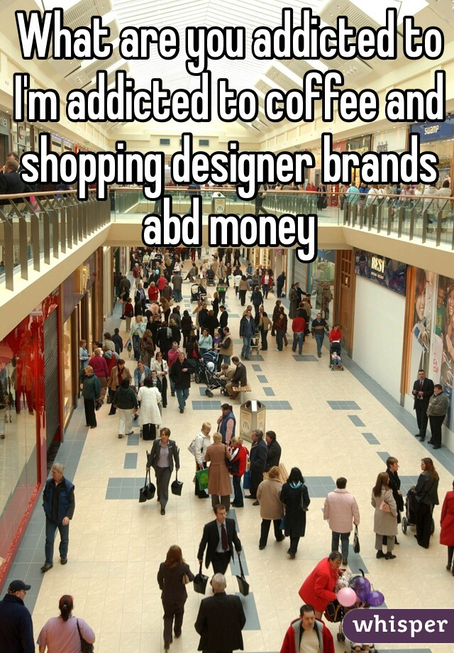 What are you addicted to I'm addicted to coffee and shopping designer brands abd money