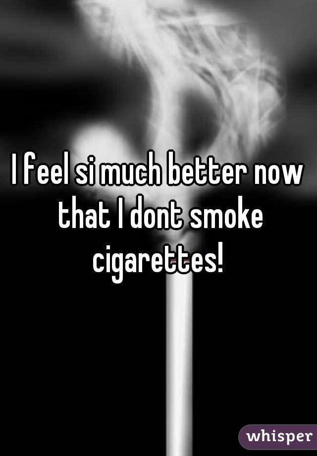 I feel si much better now that I dont smoke cigarettes!