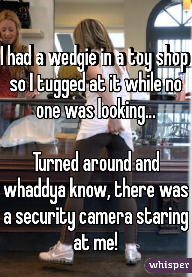 I had a wedgie in a toy shop so I tugged at it while no one was looking...  Turned around and whaddya know, there was a security camera staring at me!