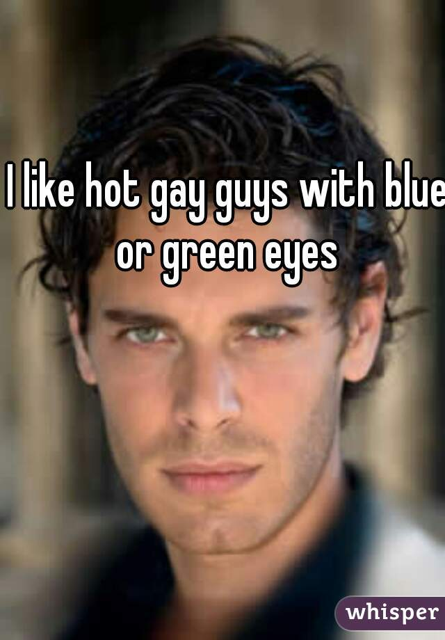 I like hot gay guys with blue or green eyes