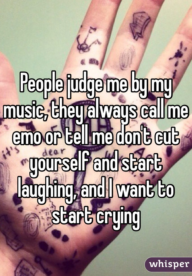 People judge me by my music, they always call me emo or tell me don't cut yourself and start laughing, and I want to start crying
