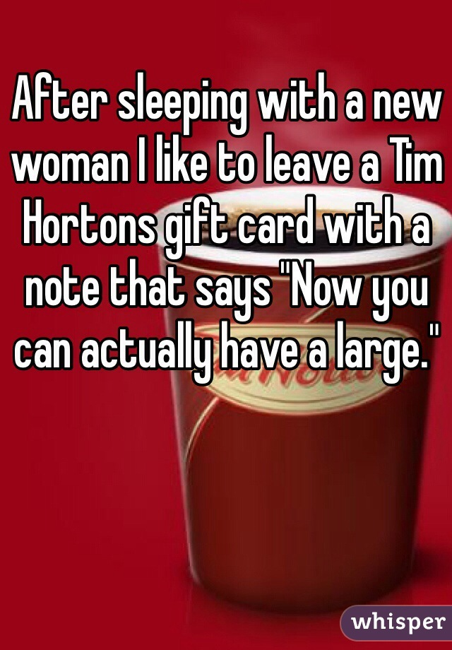 """After sleeping with a new woman I like to leave a Tim Hortons gift card with a note that says """"Now you can actually have a large."""""""