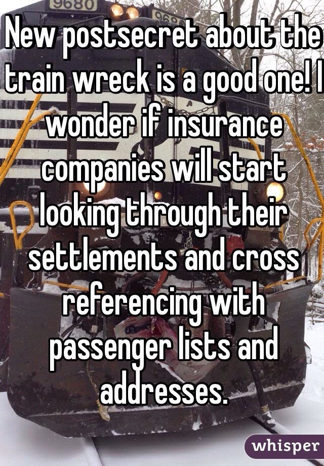 New postsecret about the train wreck is a good one! I wonder if insurance companies will start looking through their settlements and cross referencing with passenger lists and addresses.