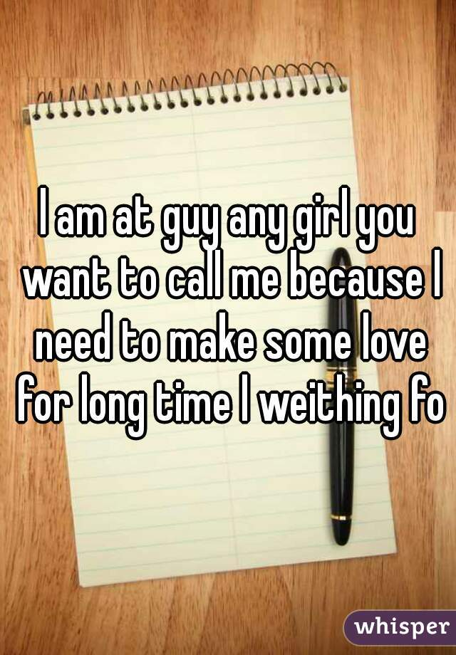 l am at guy any girl you want to call me because l need to make some love for long time l weithing for