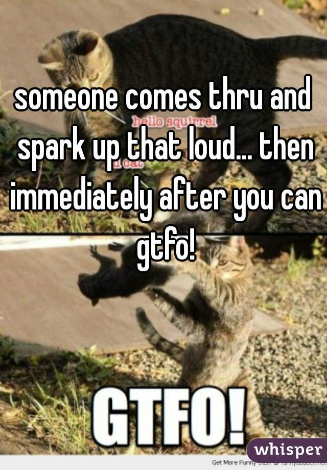 someone comes thru and spark up that loud... then immediately after you can gtfo!