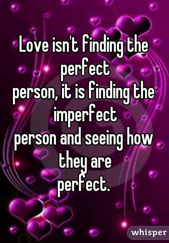 Love isn't finding the perfect person, it is finding the imperfect person and seeing how they are perfect.