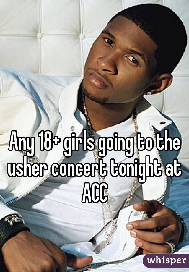 Any 18+ girls going to the usher concert tonight at ACC