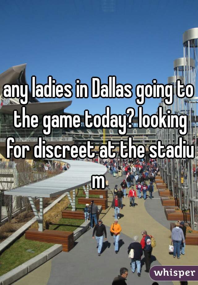 any ladies in Dallas going to the game today? looking for discreet at the stadium