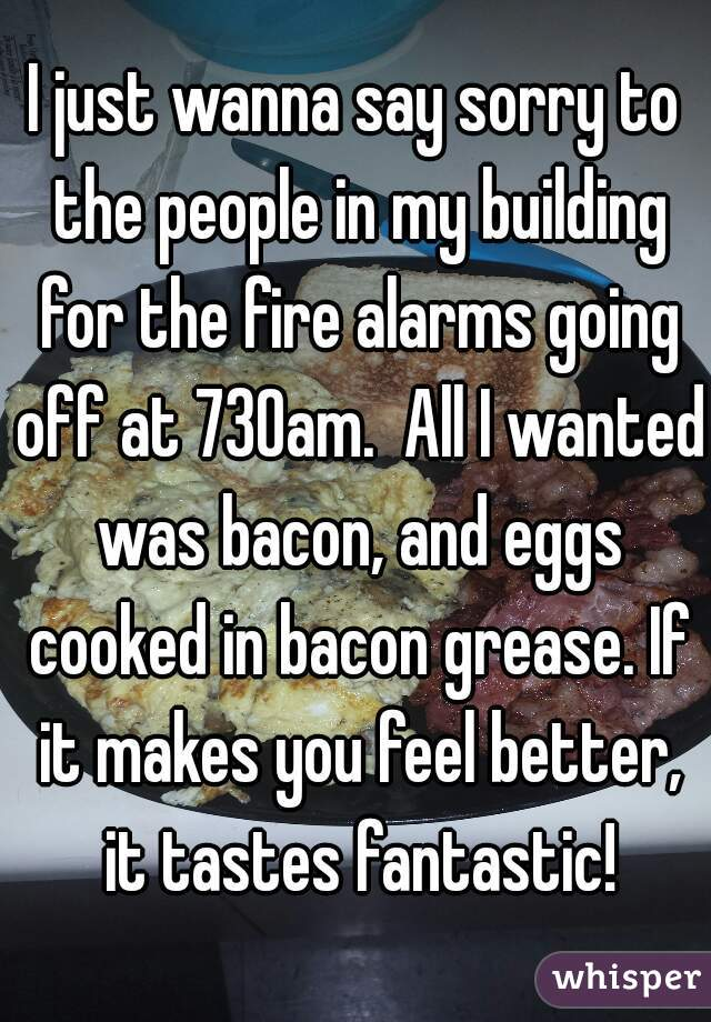 I just wanna say sorry to the people in my building for the fire alarms going off at 730am.  All I wanted was bacon, and eggs cooked in bacon grease. If it makes you feel better, it tastes fantastic!