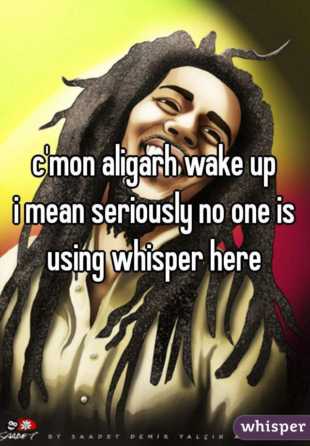 c'mon aligarh wake up   i mean seriously no one is using whisper here