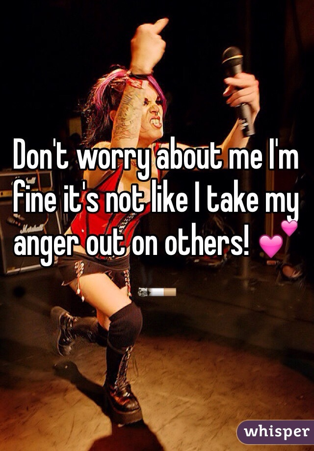Don't worry about me I'm fine it's not like I take my anger out on others! 💕🚬