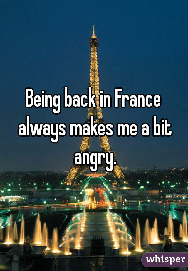Being back in France always makes me a bit angry.