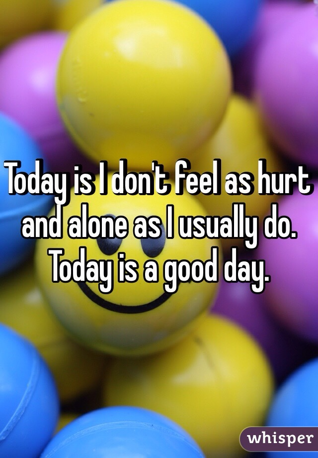 Today is I don't feel as hurt and alone as I usually do. Today is a good day.