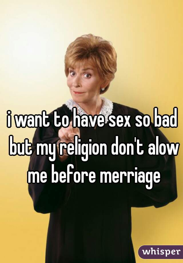 i want to have sex so bad but my religion don't alow me before merriage