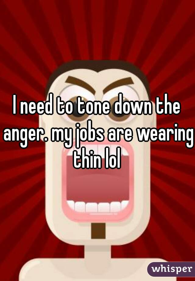 I need to tone down the anger. my jobs are wearing thin lol