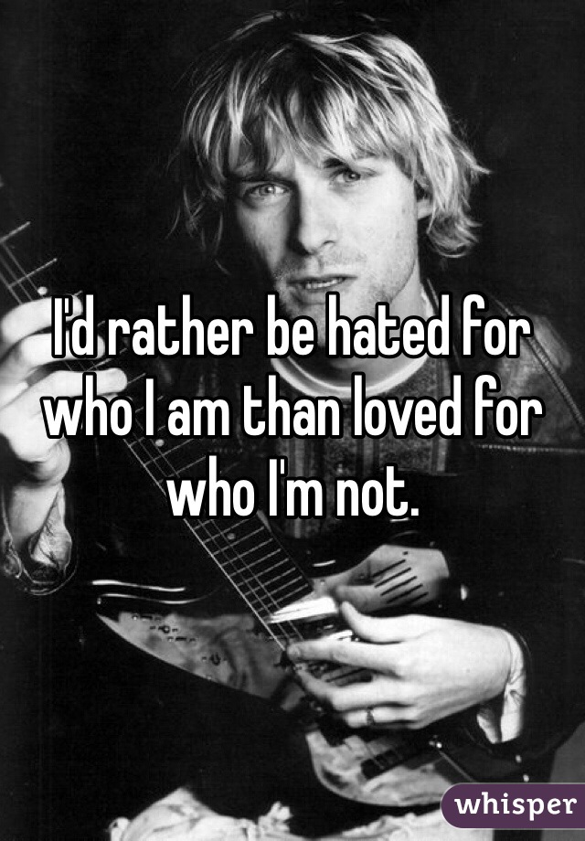 I'd rather be hated for who I am than loved for who I'm not.
