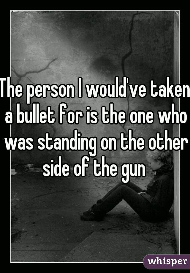 The person I would've taken a bullet for is the one who was standing on the other side of the gun