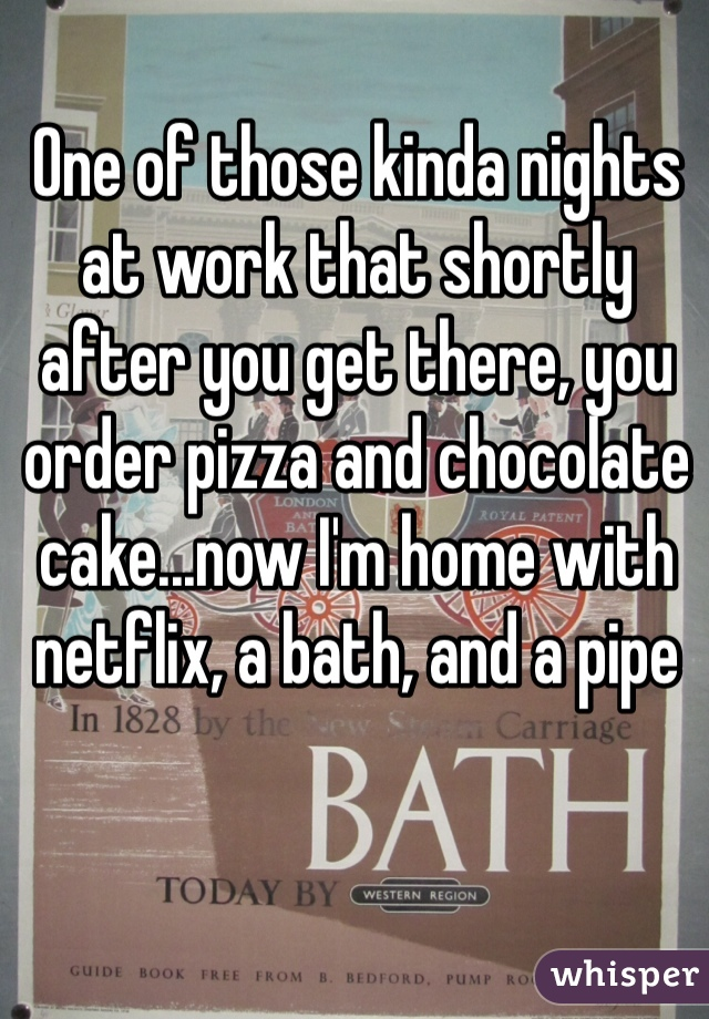 One of those kinda nights at work that shortly after you get there, you order pizza and chocolate cake...now I'm home with netflix, a bath, and a pipe