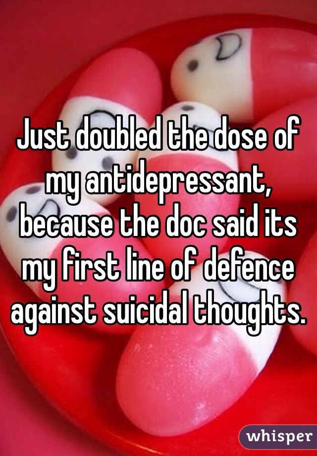 Just doubled the dose of my antidepressant, because the doc said its my first line of defence against suicidal thoughts.