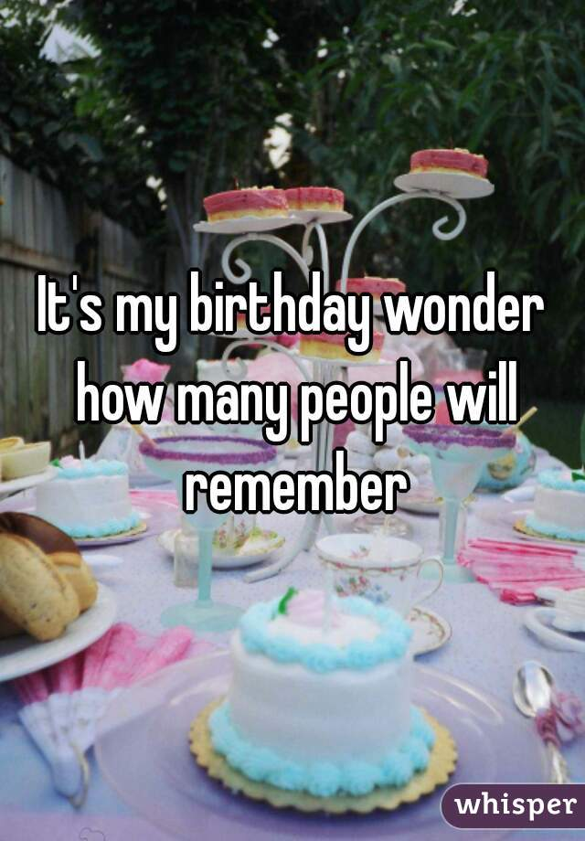 It's my birthday wonder how many people will remember