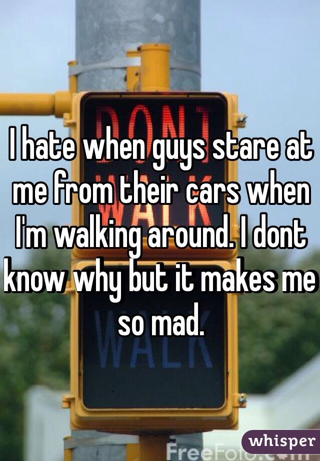 I hate when guys stare at me from their cars when I'm walking around. I dont know why but it makes me so mad.