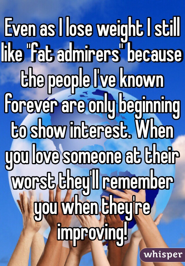 "Even as I lose weight I still like ""fat admirers"" because the people I've known forever are only beginning to show interest. When you love someone at their worst they'll remember you when they're improving!"