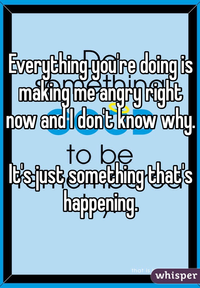 Everything you're doing is making me angry right now and I don't know why.   It's just something that's happening.